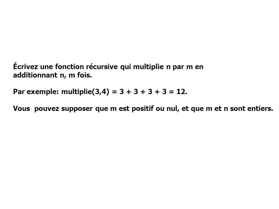 Écrivez une fonction récursive qui multiplie n par m en additionnant n, m fois. Par exemple: multiplie(3,4) = 3 + 3 + 3 + 3 = 12. Vous pouvez supposer
