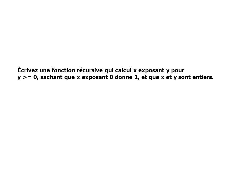 Écrivez une fonction récursive qui calcul x exposant y pour y >= 0, sachant que x exposant 0 donne 1, et que x et y sont entiers.