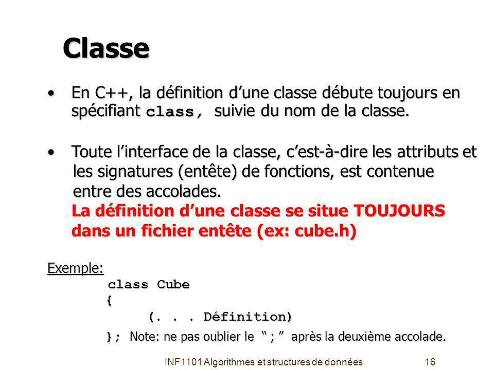 INF1101 Algorithmes et structures de données16 Classe En C++, la définition dune classe débute toujours en spécifiant class, suivie du nom de la classe.En C++, la définition dune classe débute toujours en spécifiant class, suivie du nom de la classe.