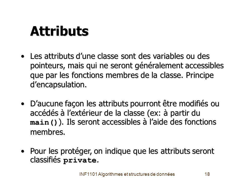 INF1101 Algorithmes et structures de données18 Attributs Les attributs dune classe sont des variables ou des pointeurs, mais qui ne seront généralement accessibles que par les fonctions membres de la classe.