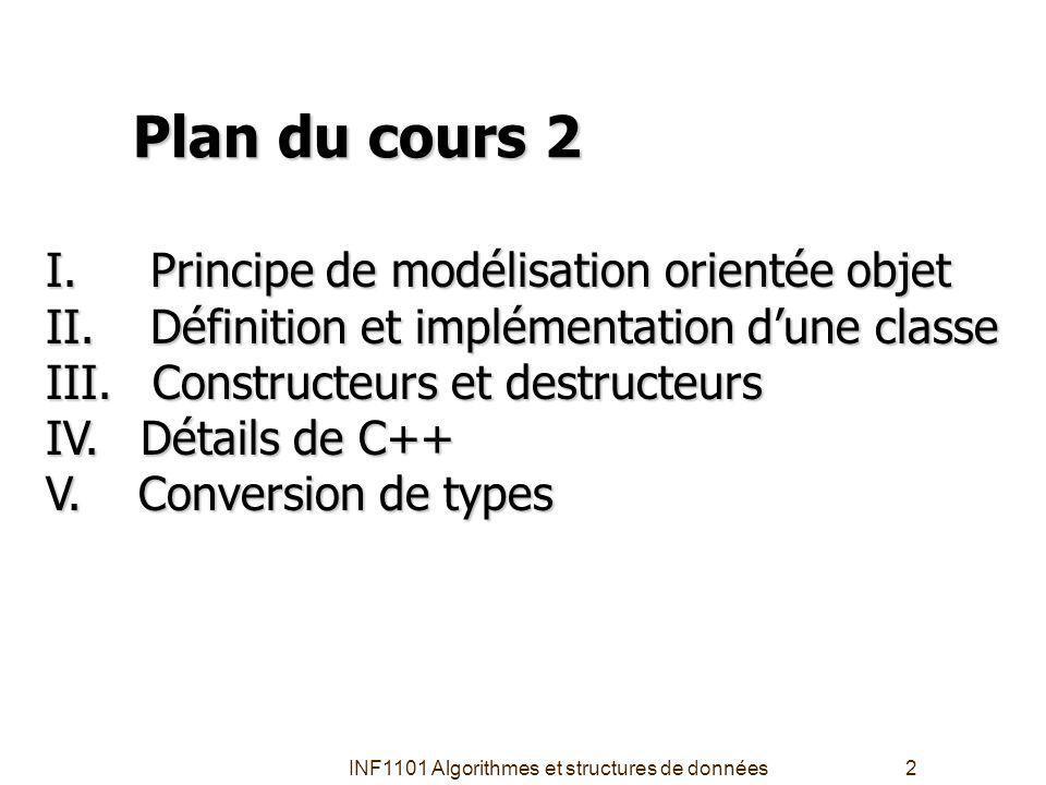INF1101 Algorithmes et structures de données2 Plan du cours 2 I.Principe de modélisation orientée objet II.Définition et implémentation dune classe III.