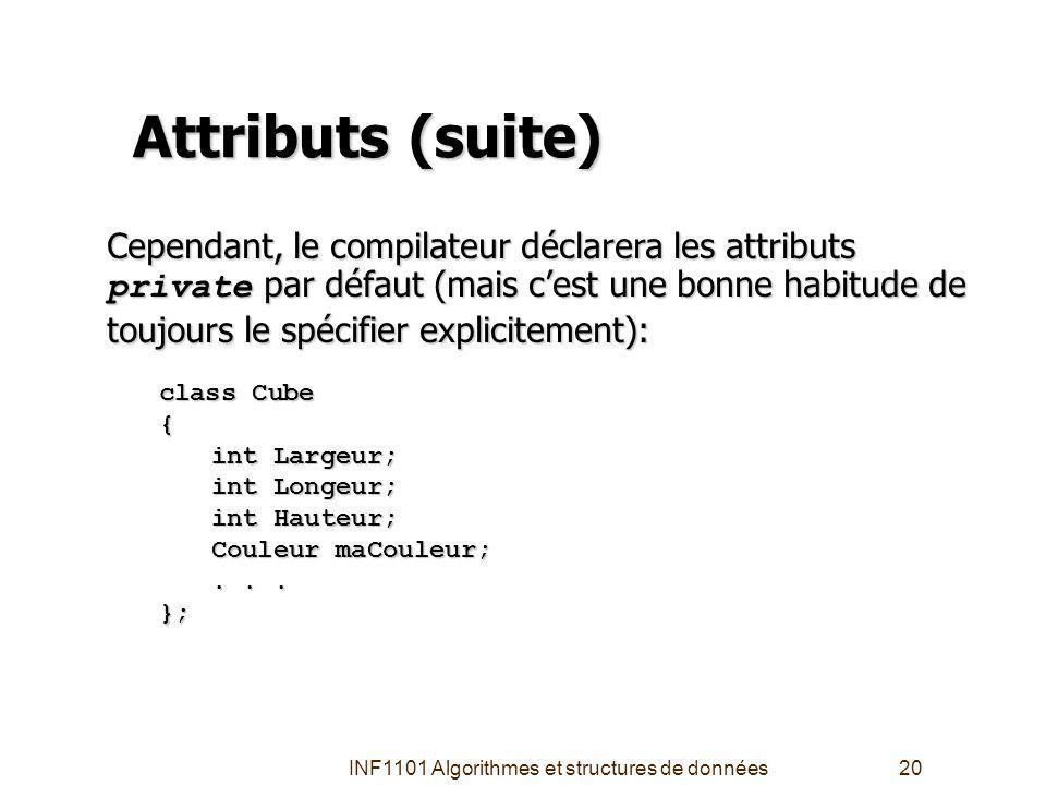 INF1101 Algorithmes et structures de données20 Attributs (suite) Cependant, le compilateur déclarera les attributs private par défaut (mais cest une bonne habitude de toujours le spécifier explicitement): class Cube { int Largeur; int Longeur; int Hauteur; Couleur maCouleur;...