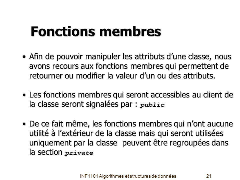 INF1101 Algorithmes et structures de données21 Fonctions membres Afin de pouvoir manipuler les attributs dune classe, nous avons recours aux fonctions membres qui permettent de retourner ou modifier la valeur dun ou des attributs.Afin de pouvoir manipuler les attributs dune classe, nous avons recours aux fonctions membres qui permettent de retourner ou modifier la valeur dun ou des attributs.