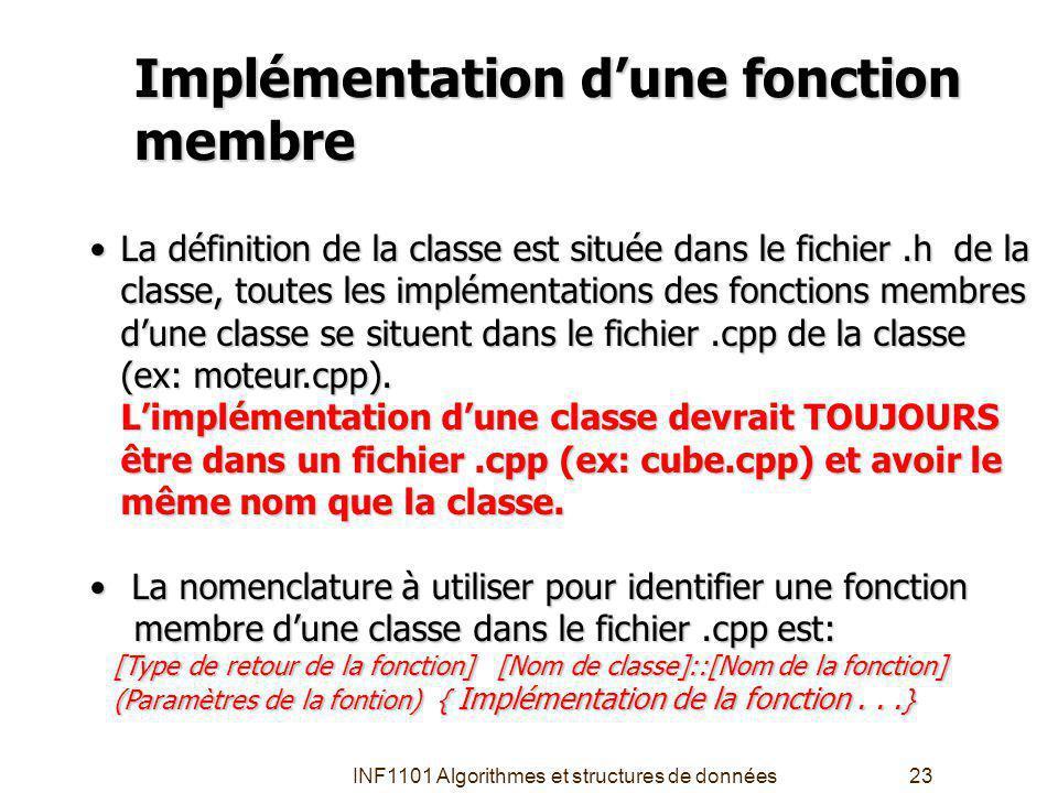 INF1101 Algorithmes et structures de données23 Implémentation dune fonction membre La définition de la classe est située dans le fichier.h de la classe, toutes les implémentations des fonctions membres dune classe se situent dans le fichier.cpp de la classe (ex: moteur.cpp).
