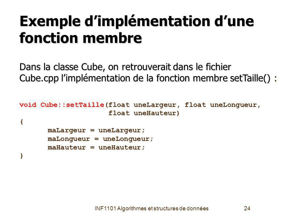 INF1101 Algorithmes et structures de données24 Exemple dimplémentation dune fonction membre Dans la classe Cube, on retrouverait dans le fichier Cube.cpp limplémentation de la fonction membre setTaille() : void Cube::setTaille(float uneLargeur, float uneLongueur, float uneHauteur) float uneHauteur){ maLargeur = uneLargeur; maLongueur = uneLongueur; maHauteur = uneHauteur; }