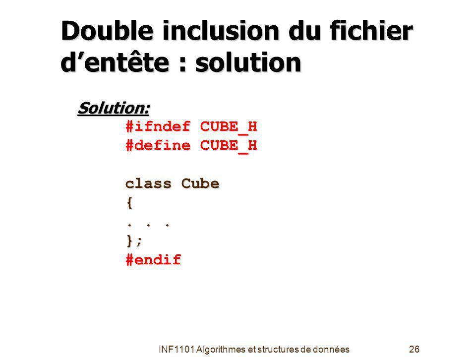 INF1101 Algorithmes et structures de données26 Double inclusion du fichier dentête : solution Solution: #ifndef CUBE_H #define CUBE_H class Cube {...