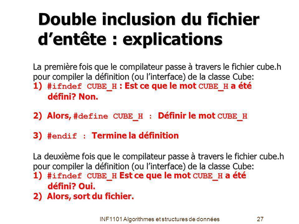 INF1101 Algorithmes et structures de données27 Double inclusion du fichier dentête : explications La première fois que le compilateur passe à travers le fichier cube.h pour compiler la définition (ou linterface) de la classe Cube: 1) #ifndef CUBE_H : Est ce que le mot CUBE_H a été défini.