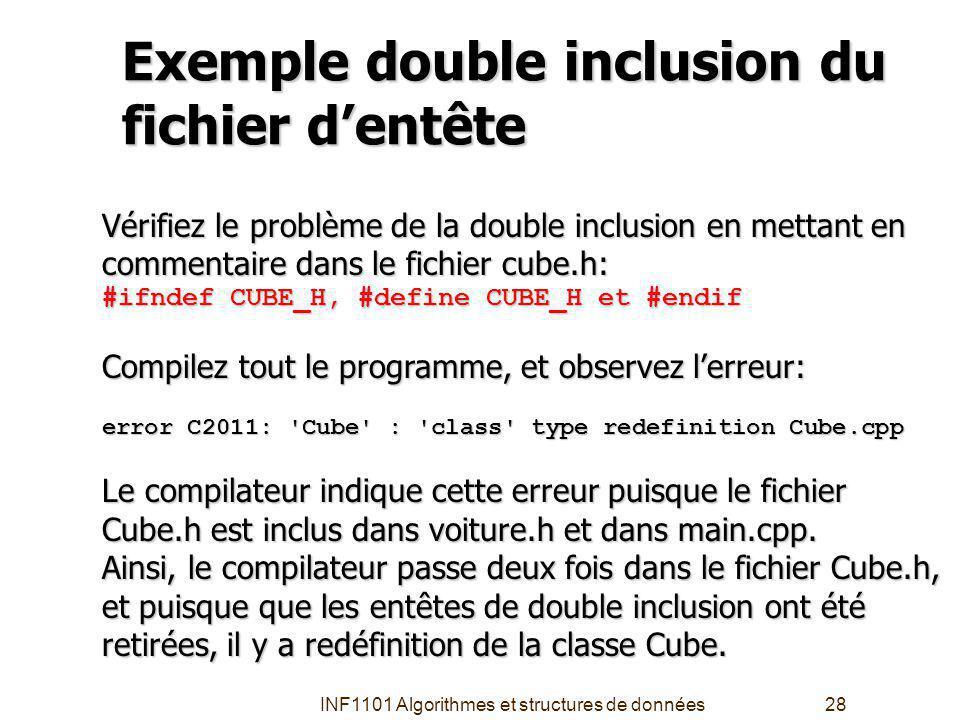 INF1101 Algorithmes et structures de données28 Exemple double inclusion du fichier dentête Vérifiez le problème de la double inclusion en mettant en commentaire dans le fichier cube.h: #ifndef CUBE_H, #define CUBE_H et #endif Compilez tout le programme, et observez lerreur: error C2011: Cube : class type redefinition Cube.cpp Le compilateur indique cette erreur puisque le fichier Cube.h est inclus dans voiture.h et dans main.cpp.
