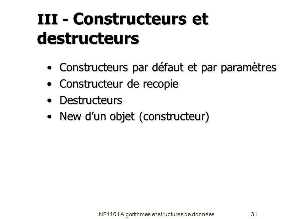 INF1101 Algorithmes et structures de données31 III - Constructeurs et destructeurs Constructeurs par défaut et par paramètres Constructeurs par défaut et par paramètres Constructeur de recopie Constructeur de recopie Destructeurs Destructeurs New dun objet (constructeur) New dun objet (constructeur)