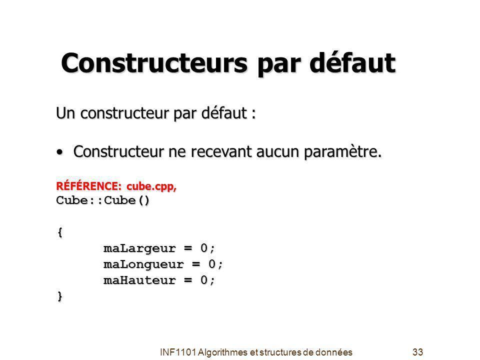 INF1101 Algorithmes et structures de données33 Constructeurs par défaut Un constructeur par défaut : Constructeur ne recevant aucun paramètre.