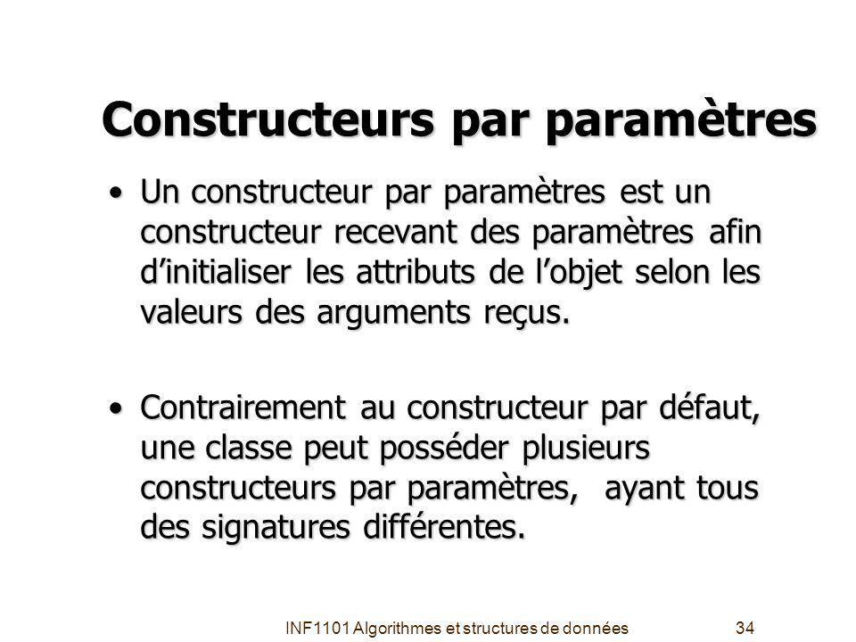 INF1101 Algorithmes et structures de données34 Constructeurs par paramètres Un constructeur par paramètres est un constructeur recevant des paramètres afin dinitialiser les attributs de lobjet selon les valeurs des arguments reçus.Un constructeur par paramètres est un constructeur recevant des paramètres afin dinitialiser les attributs de lobjet selon les valeurs des arguments reçus.