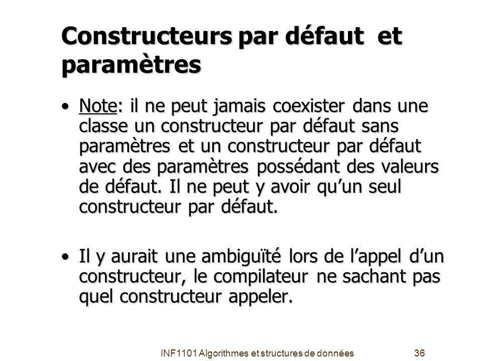 INF1101 Algorithmes et structures de données36 Constructeurs par défaut et paramètres Note: il ne peut jamais coexister dans une classe un constructeur par défaut sans paramètres et un constructeur par défaut avec des paramètres possédant des valeurs de défaut.