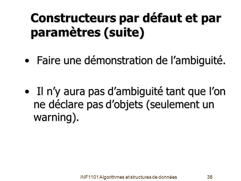 INF1101 Algorithmes et structures de données38 Constructeurs par défaut et par paramètres (suite) Faire une démonstration de lambiguité.