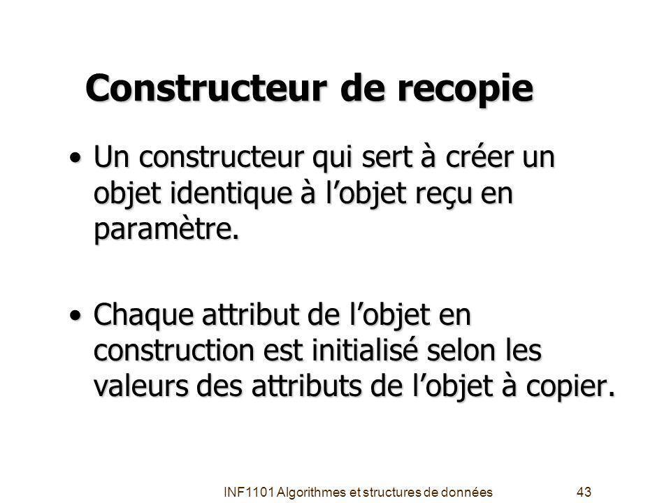 INF1101 Algorithmes et structures de données43 Constructeur de recopie Un constructeur qui sert à créer un objet identique à lobjet reçu en paramètre.Un constructeur qui sert à créer un objet identique à lobjet reçu en paramètre.