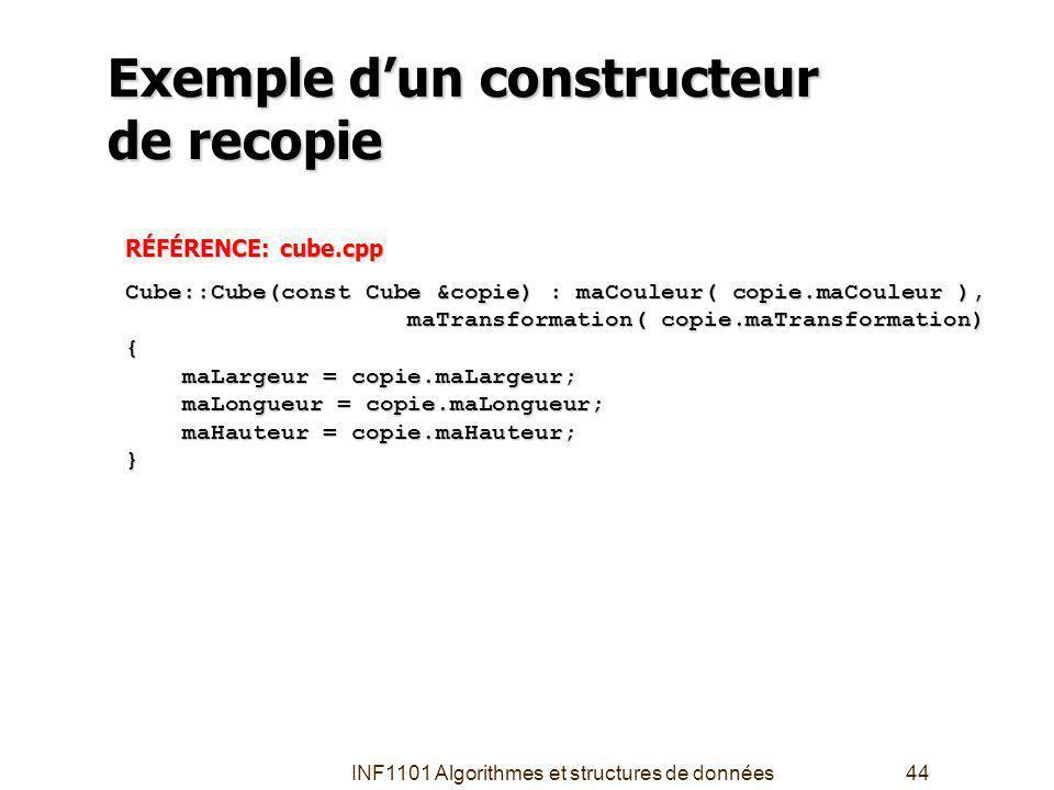 INF1101 Algorithmes et structures de données44 Exemple dun constructeur de recopie RÉFÉRENCE: cube.cpp Cube::Cube(const Cube &copie) : maCouleur( copie.maCouleur ), maTransformation( copie.maTransformation) maTransformation( copie.maTransformation){ maLargeur = copie.maLargeur; maLargeur = copie.maLargeur; maLongueur = copie.maLongueur; maLongueur = copie.maLongueur; maHauteur = copie.maHauteur; maHauteur = copie.maHauteur;}