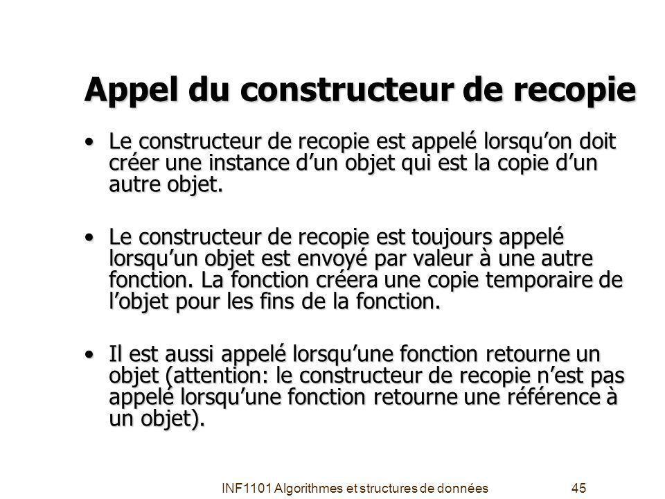 INF1101 Algorithmes et structures de données45 Appel du constructeur de recopie Le constructeur de recopie est appelé lorsquon doit créer une instance dun objet qui est la copie dun autre objet.Le constructeur de recopie est appelé lorsquon doit créer une instance dun objet qui est la copie dun autre objet.