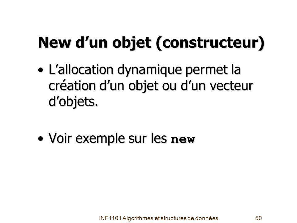 INF1101 Algorithmes et structures de données50 New dun objet (constructeur) Lallocation dynamique permet la création dun objet ou dun vecteur dobjets.Lallocation dynamique permet la création dun objet ou dun vecteur dobjets.