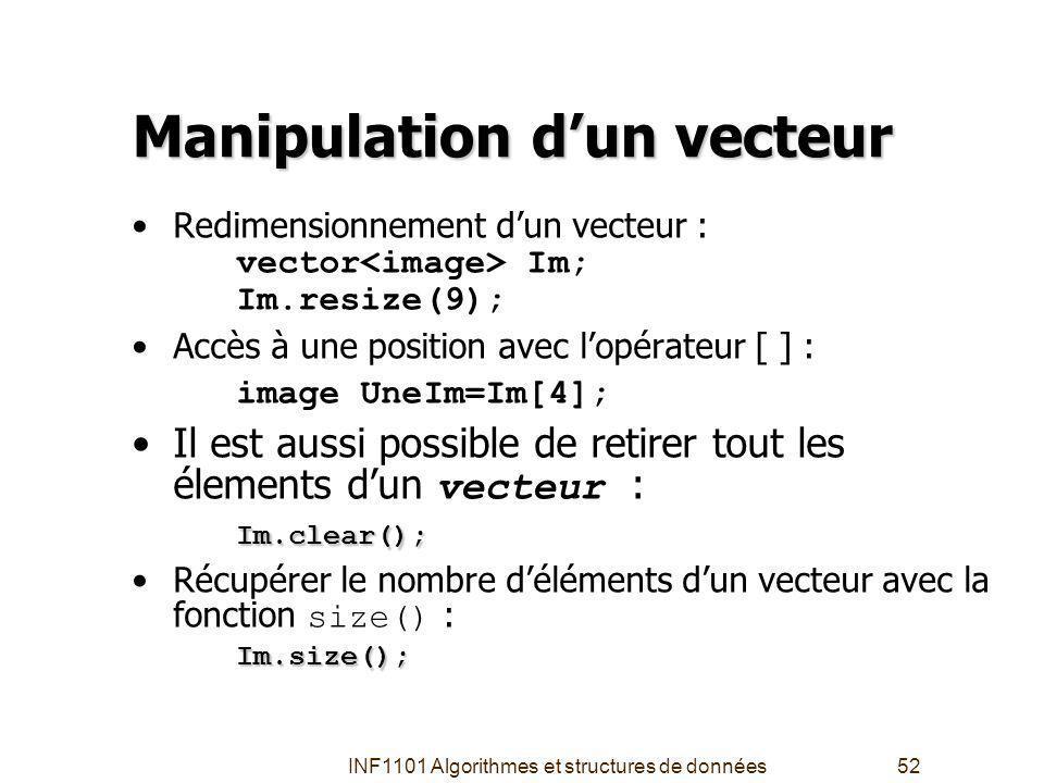 INF1101 Algorithmes et structures de données52 Manipulation dun vecteur Redimensionnement dun vecteur : vector Im; Im.resize(9); Accès à une position avec lopérateur [ ] : image UneIm=Im[4]; Im.clear();Il est aussi possible de retirer tout les élements dun vecteur : Im.clear(); Im.size();Récupérer le nombre déléments dun vecteur avec la fonction size() : Im.size();