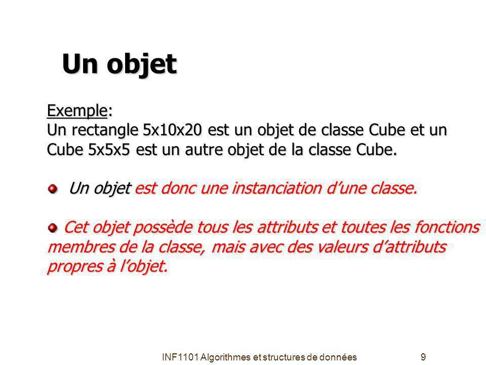 INF1101 Algorithmes et structures de données9 Un objet Exemple: Un rectangle 5x10x20 est un objet de classe Cube et un Cube 5x5x5est un autre objet de la classeCube.