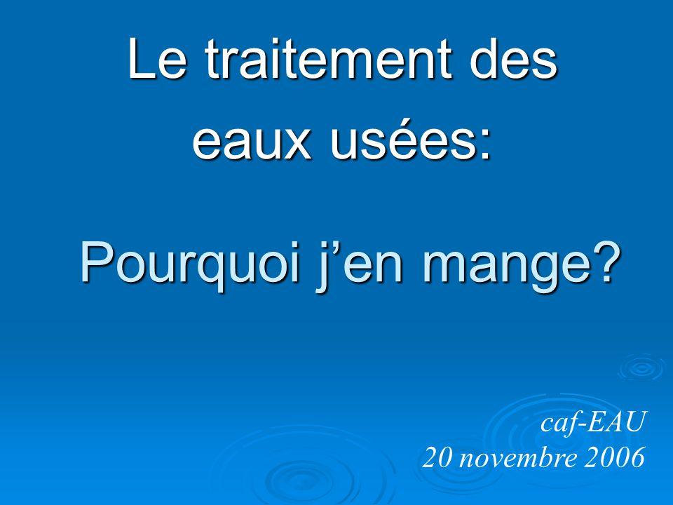 Pourquoi jen mange? Le traitement des eaux usées: caf-EAU 20 novembre 2006