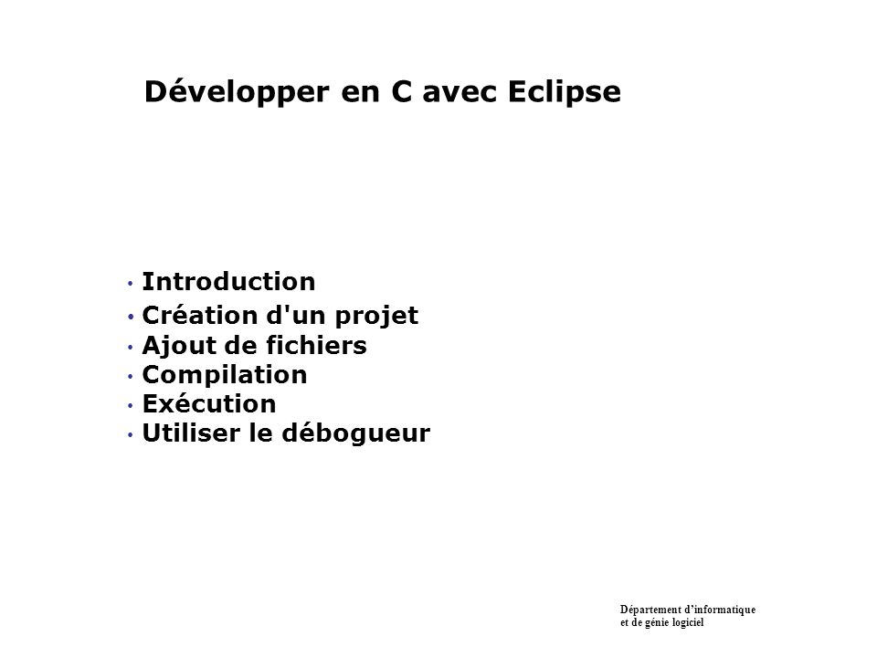 Introduction Création d un projet Ajout de fichiers Compilation Exécution Utiliser le débogueur Département dinformatique et de génie logiciel Développer en C avec Eclipse