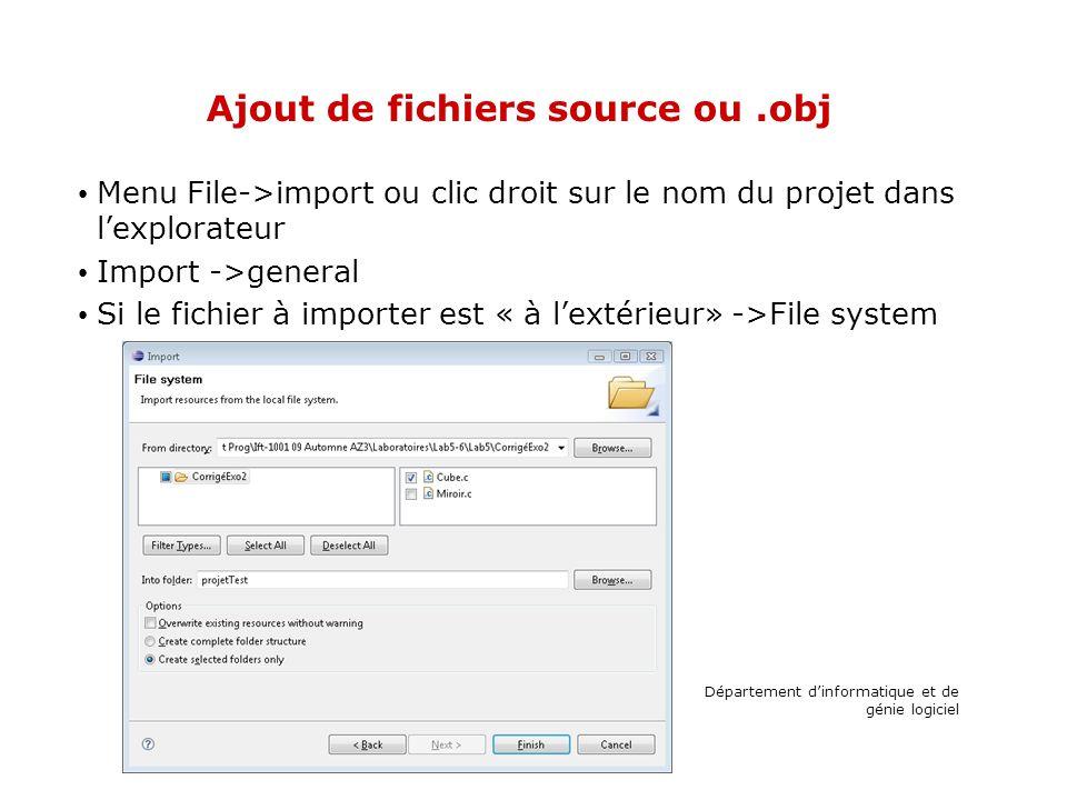 Ajout de fichiers source ou.obj Menu File->import ou clic droit sur le nom du projet dans lexplorateur Import ->general Si le fichier à importer est « à lextérieur» ->File system Département dinformatique et de génie logiciel