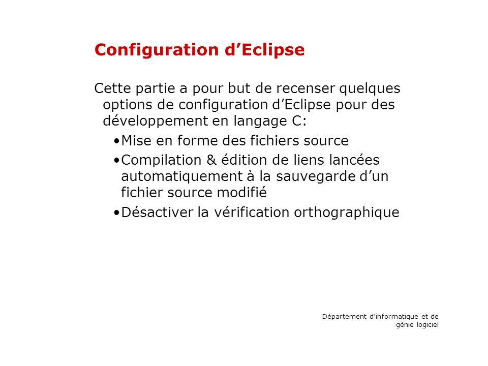 Configuration dEclipse Cette partie a pour but de recenser quelques options de configuration dEclipse pour des développement en langage C: Mise en forme des fichiers source Compilation & édition de liens lancées automatiquement à la sauvegarde dun fichier source modifié Désactiver la vérification orthographique