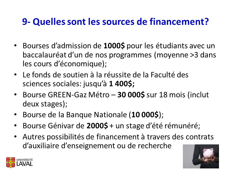 9- Quelles sont les sources de financement? Bourses dadmission de 1000$ pour les étudiants avec un baccalauréat dun de nos programmes (moyenne >3 dans