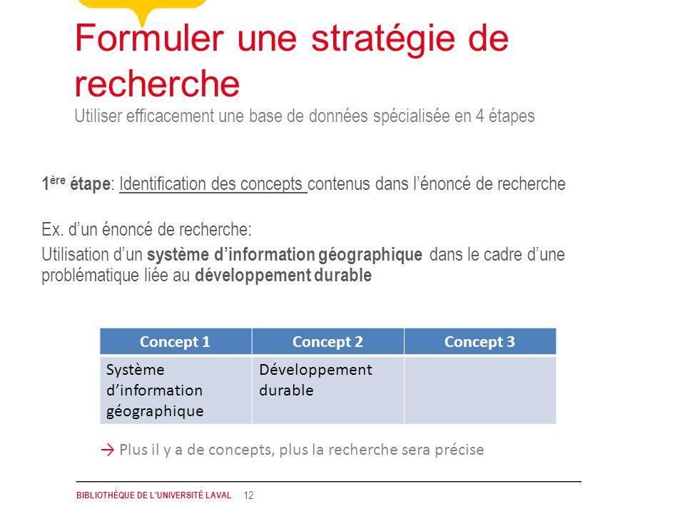 BIBLIOTHÈQUE DE L UNIVERSITÉ LAVAL 12 Utiliser efficacement une base de données spécialisée en 4 étapes Formuler une stratégie de recherche 1 ère étape : Identification des concepts contenus dans lénoncé de recherche Ex.