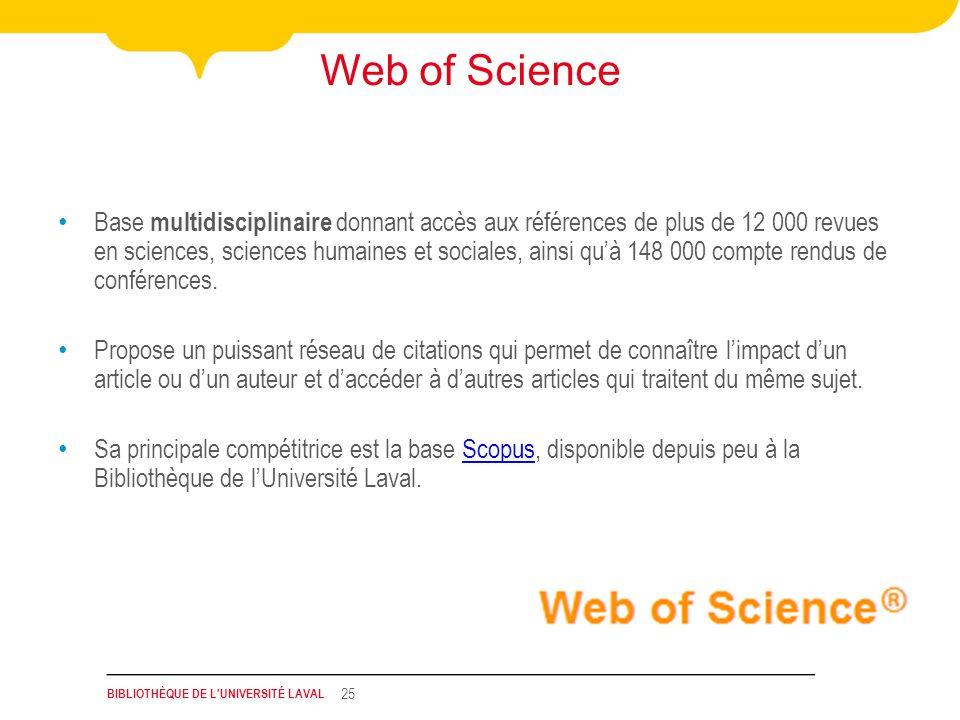 BIBLIOTHÈQUE DE L UNIVERSITÉ LAVAL 25 Web of Science Base multidisciplinaire donnant accès aux références de plus de 12 000 revues en sciences, sciences humaines et sociales, ainsi quà 148 000 compte rendus de conférences.