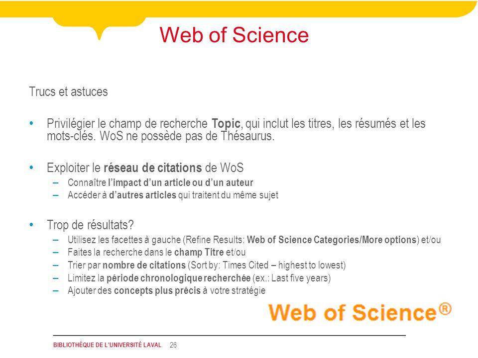 BIBLIOTHÈQUE DE L UNIVERSITÉ LAVAL 26 Web of Science Trucs et astuces Privilégier le champ de recherche Topic, qui inclut les titres, les résumés et les mots-clés.