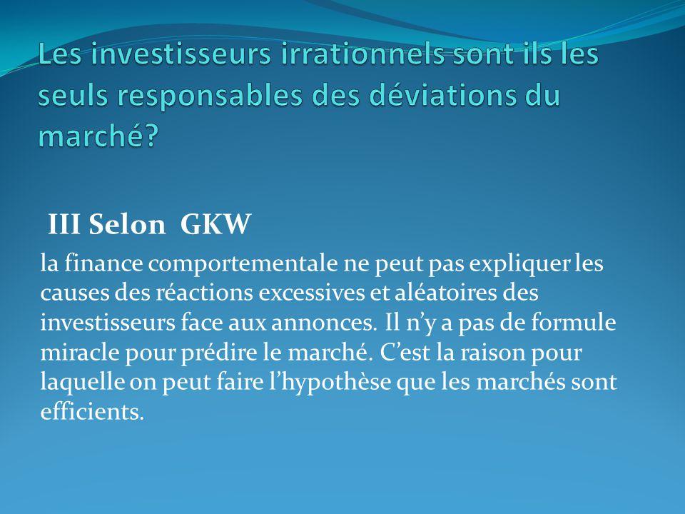 III Selon GKW la finance comportementale ne peut pas expliquer les causes des réactions excessives et aléatoires des investisseurs face aux annonces.