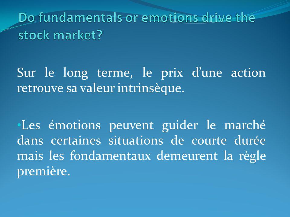 Sur le long terme, le prix dune action retrouve sa valeur intrinsèque. Les émotions peuvent guider le marché dans certaines situations de courte durée