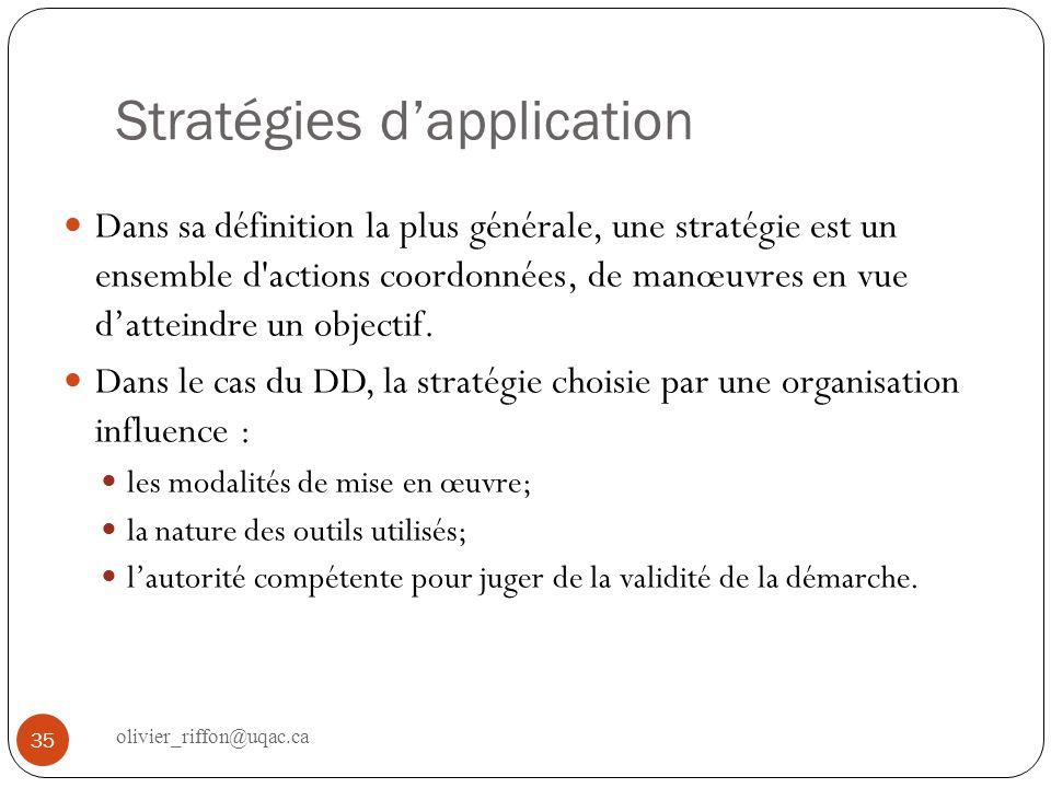 Stratégie descendanteStratégie ascendante Le sommet décisionnel identifie les problématiques et coordonne des actions locales ou sectorielles Les gens sur le terrain décident des objectifs prioritaires et des façons de mettre en œuvre le DD Stratégies prescriptivesStratégies volontaires Une organisation externe sert de référence au DD, fixe les objectifs et les cibles et exige une reddition de comptes La démarche est conçue à linterne, lorganisation na de comptes à rendre quà elle-même Stratégies participativesStratégies autoritaires Favorise limplication active des parties prenantes aux processus décisionnels pour intégrer au mieux leurs aspirations, valeurs et motivations Les objectifs, méthodes et priorités sont imposés par un secteur de lorganisation ou par un responsable, avec peu de participation Stratégie pragmatiqueStratégie planificatrice Le DD progresse par cumul dinitiatives, par limplantation de projets selon les urgences ou les opportunités Lutilisation doutils de gestion et de planification favorise une démarche adaptative damélioration continue 36 olivier_riffon@uqac.ca