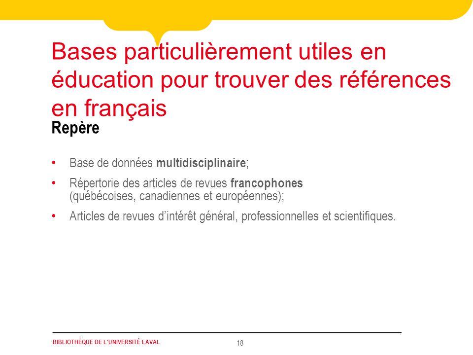 BIBLIOTHÈQUE DE L'UNIVERSITÉ LAVAL 18 Repère Bases particulièrement utiles en éducation pour trouver des références en français Base de données multid