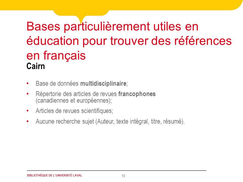 BIBLIOTHÈQUE DE L'UNIVERSITÉ LAVAL 19 Cairn Base de données multidisciplinaire ; Répertorie des articles de revues francophones (canadiennes et europé