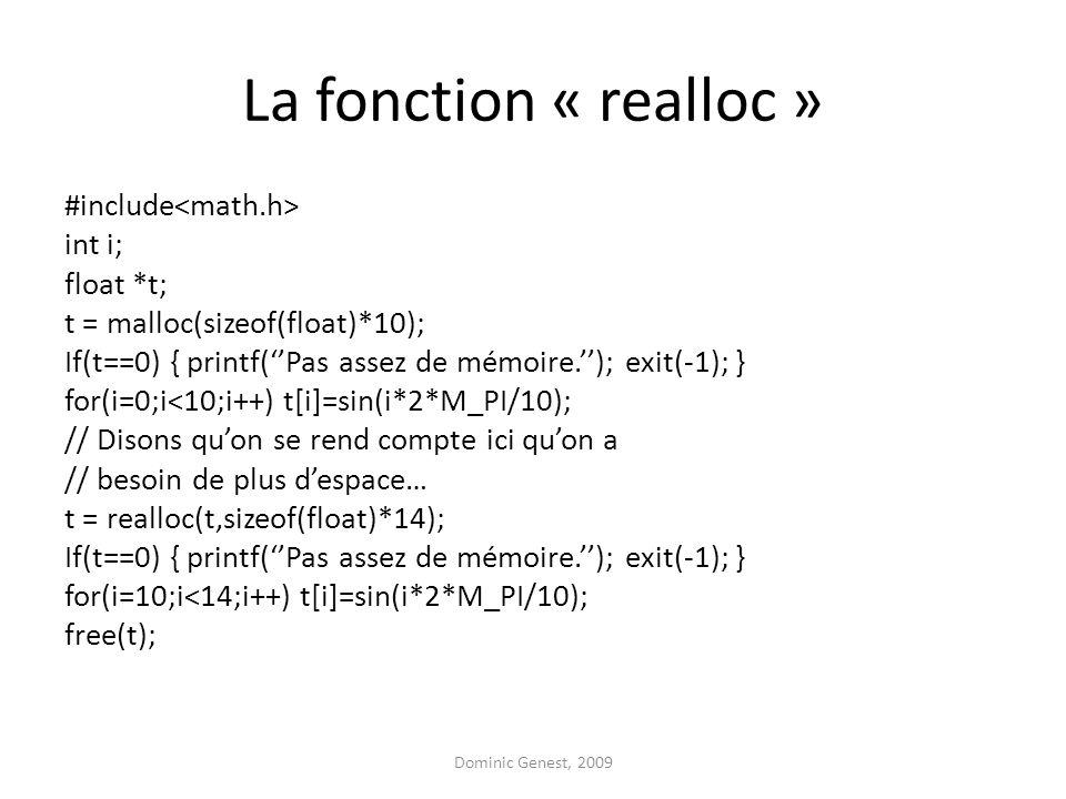 La fonction « realloc » #include int i; float *t; t = malloc(sizeof(float)*10); If(t==0) { printf(Pas assez de mémoire.); exit(-1); } for(i=0;i<10;i++) t[i]=sin(i*2*M_PI/10); // Disons quon se rend compte ici quon a // besoin de plus despace… t = realloc(t,sizeof(float)*14); If(t==0) { printf(Pas assez de mémoire.); exit(-1); } for(i=10;i<14;i++) t[i]=sin(i*2*M_PI/10); free(t); Dominic Genest, 2009