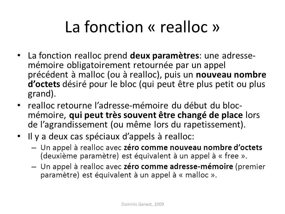 La fonction « realloc » La fonction realloc prend deux paramètres: une adresse- mémoire obligatoirement retournée par un appel précédent à malloc (ou à realloc), puis un nouveau nombre doctets désiré pour le bloc (qui peut être plus petit ou plus grand).