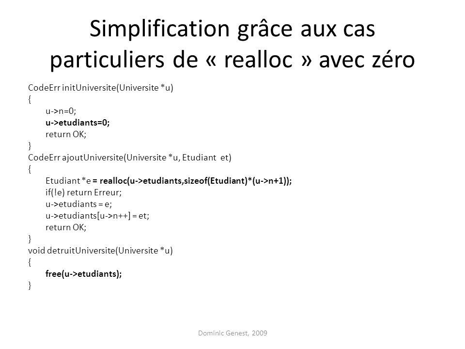 Simplification grâce aux cas particuliers de « realloc » avec zéro CodeErr initUniversite(Universite *u) { u->n=0; u->etudiants=0; return OK; } CodeErr ajoutUniversite(Universite *u, Etudiant et) { Etudiant *e = realloc(u->etudiants,sizeof(Etudiant)*(u->n+1)); if(!e) return Erreur; u->etudiants = e; u->etudiants[u->n++] = et; return OK; } void detruitUniversite(Universite *u) { free(u->etudiants); } Dominic Genest, 2009