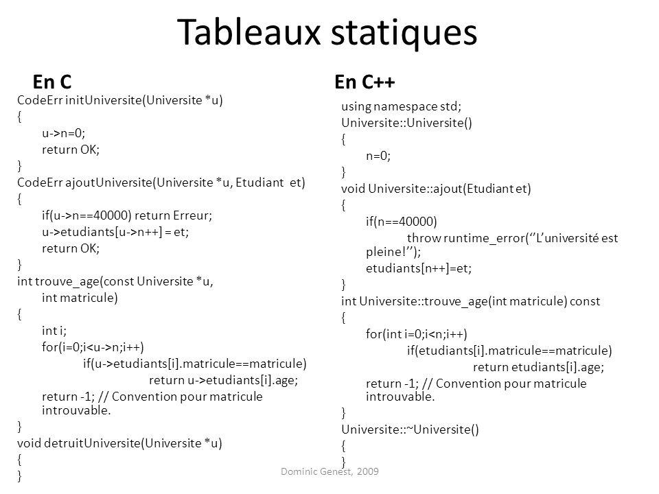 Tableaux statiques En C CodeErr initUniversite(Universite *u) { u->n=0; return OK; } CodeErr ajoutUniversite(Universite *u, Etudiant et) { if(u->n==40000) return Erreur; u->etudiants[u->n++] = et; return OK; } int trouve_age(const Universite *u, int matricule) { int i; for(i=0;i n;i++) if(u->etudiants[i].matricule==matricule) return u->etudiants[i].age; return -1; // Convention pour matricule introuvable.