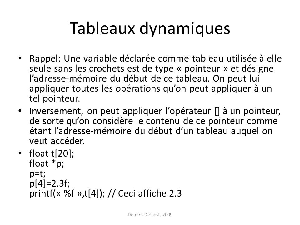 Tableaux dynamiques Rappel: Une variable déclarée comme tableau utilisée à elle seule sans les crochets est de type « pointeur » et désigne ladresse-mémoire du début de ce tableau.