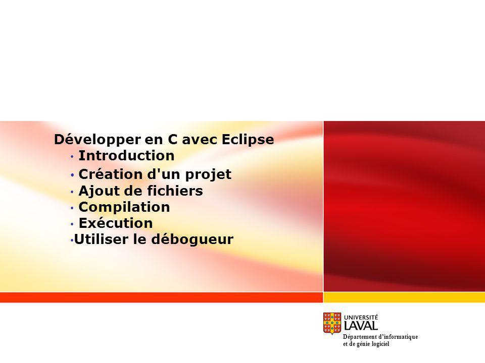 Développer en C avec Eclipse Introduction Création d un projet Ajout de fichiers Compilation Exécution Utiliser le débogueur Département dinformatique et de génie logiciel