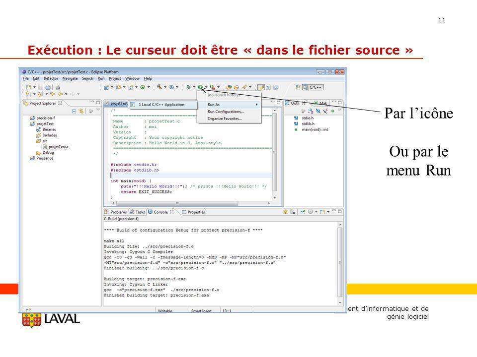 11 Exécution : Le curseur doit être « dans le fichier source » Département dinformatique et de génie logiciel Par licône Ou par le menu Run