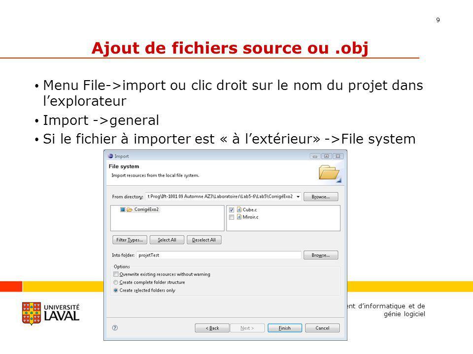 9 Ajout de fichiers source ou.obj Menu File->import ou clic droit sur le nom du projet dans lexplorateur Import ->general Si le fichier à importer est « à lextérieur» ->File system Département dinformatique et de génie logiciel