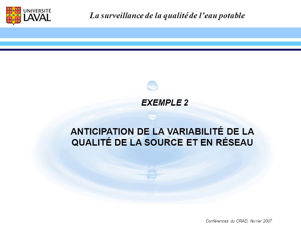La surveillance de la qualité de leau potable Conférences du CRAD, février 2007 ANTICIPATION DE LA VARIABILITÉ DE LA QUALITÉ DE LA SOURCE ET EN RÉSEAU
