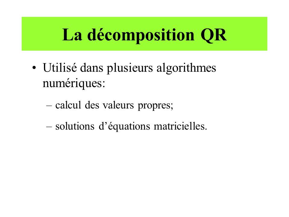La décomposition QR Utilisé dans plusieurs algorithmes numériques: –calcul des valeurs propres; –solutions déquations matricielles.