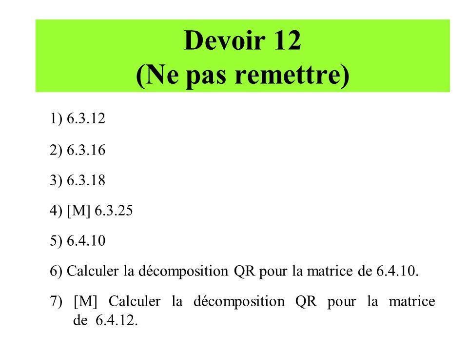 Devoir 12 (Ne pas remettre) 1) 6.3.12 2) 6.3.16 3) 6.3.18 4) [M] 6.3.25 5) 6.4.10 6) Calculer la décomposition QR pour la matrice de 6.4.10. 7) [M] Ca