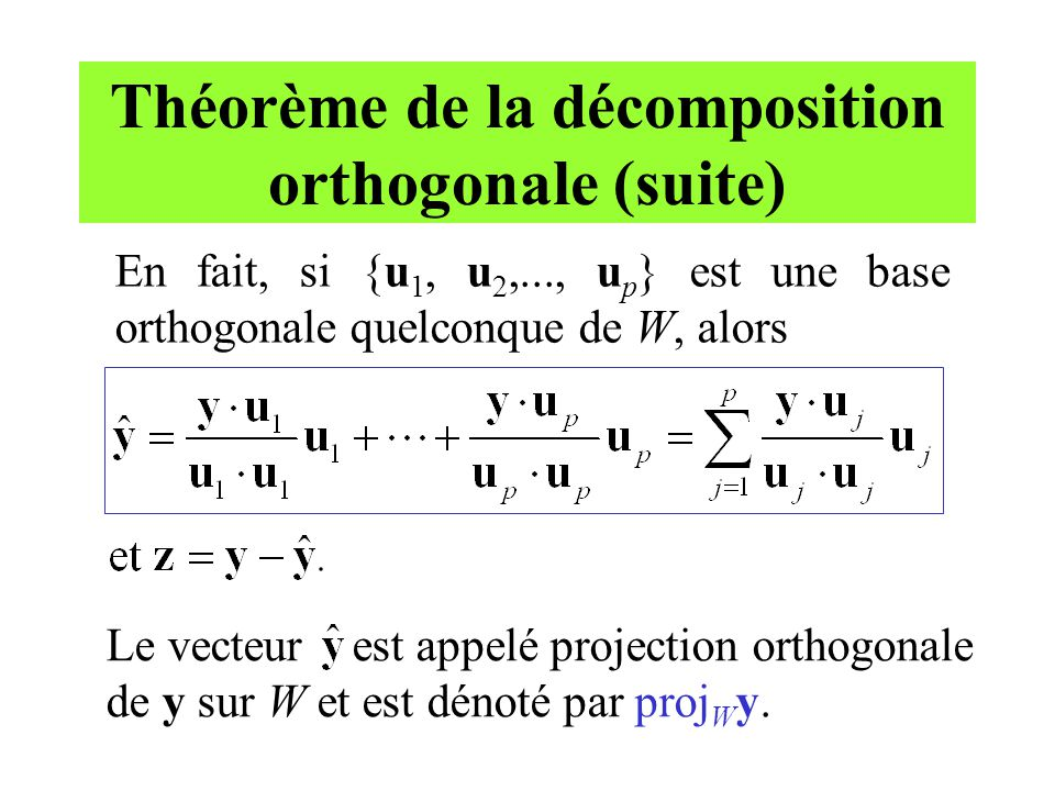 Théorème de la décomposition orthogonale (suite) En fait, si {u 1, u 2,..., u p } est une base orthogonale quelconque de W, alors Le vecteur est appel