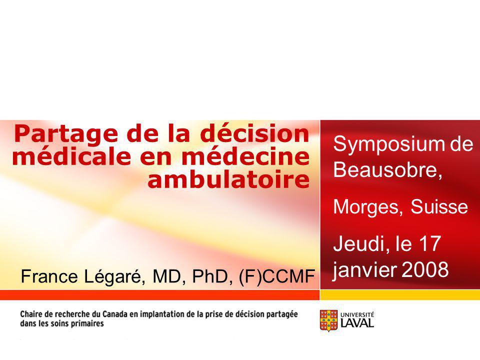 Partage de la décision médicale en médecine ambulatoire Symposium de Beausobre, Morges, Suisse Jeudi, le 17 janvier 2008 France Légaré, MD, PhD, (F)CCMF