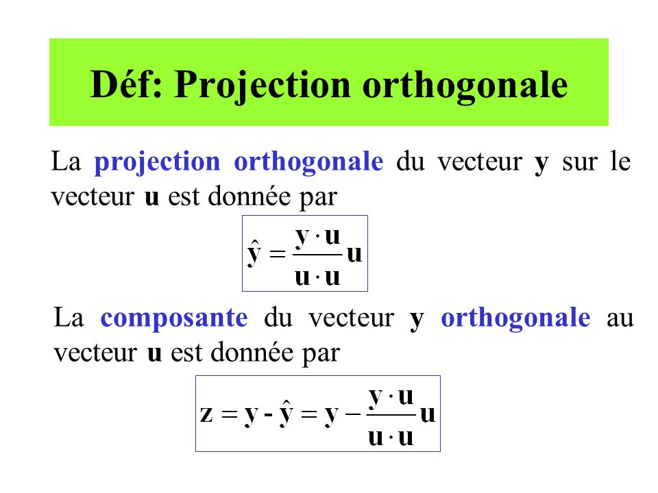 Déf: Projection orthogonale La projection orthogonale du vecteur y sur le vecteur u est donnée par La composante du vecteur y orthogonale au vecteur u